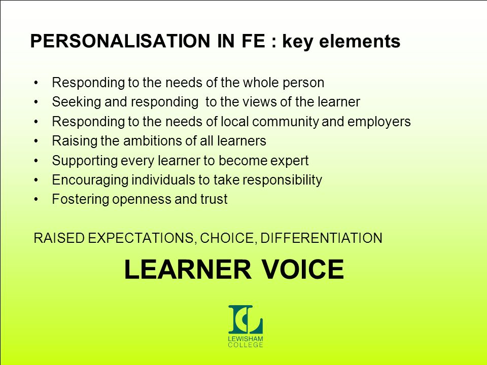 PERSONALISATION IN FE : key elements Responding to the needs of the whole person Seeking and responding to the views of the learner Responding to the needs of local community and employers Raising the ambitions of all learners Supporting every learner to become expert Encouraging individuals to take responsibility Fostering openness and trust RAISED EXPECTATIONS, CHOICE, DIFFERENTIATION LEARNER VOICE
