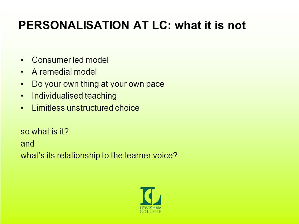 PERSONALISATION AT LC: what it is not Consumer led model A remedial model Do your own thing at your own pace Individualised teaching Limitless unstructured choice so what is it.