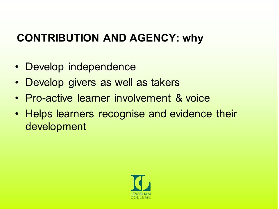 CONTRIBUTION AND AGENCY: why Develop independence Develop givers as well as takers Pro-active learner involvement & voice Helps learners recognise and evidence their development