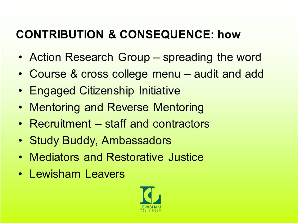 CONTRIBUTION & CONSEQUENCE: how Action Research Group – spreading the word Course & cross college menu – audit and add Engaged Citizenship Initiative Mentoring and Reverse Mentoring Recruitment – staff and contractors Study Buddy, Ambassadors Mediators and Restorative Justice Lewisham Leavers