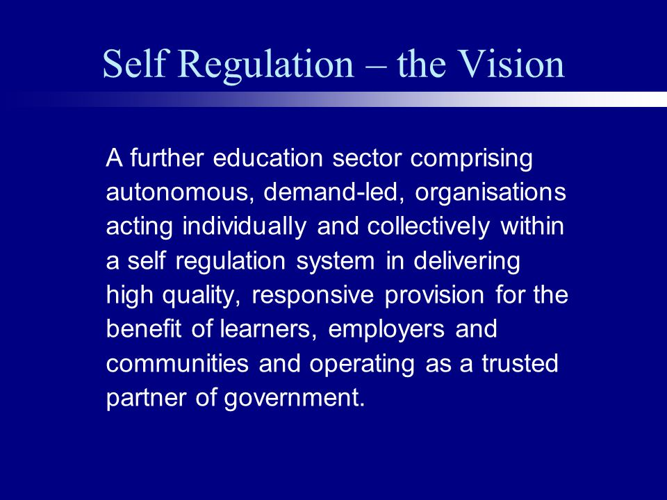 Self Regulation – the Vision A further education sector comprising autonomous, demand-led, organisations acting individually and collectively within a self regulation system in delivering high quality, responsive provision for the benefit of learners, employers and communities and operating as a trusted partner of government.