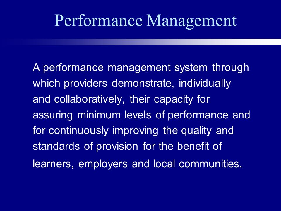 Performance Management A performance management system through which providers demonstrate, individually and collaboratively, their capacity for assuring minimum levels of performance and for continuously improving the quality and standards of provision for the benefit of learners, employers and local communities.