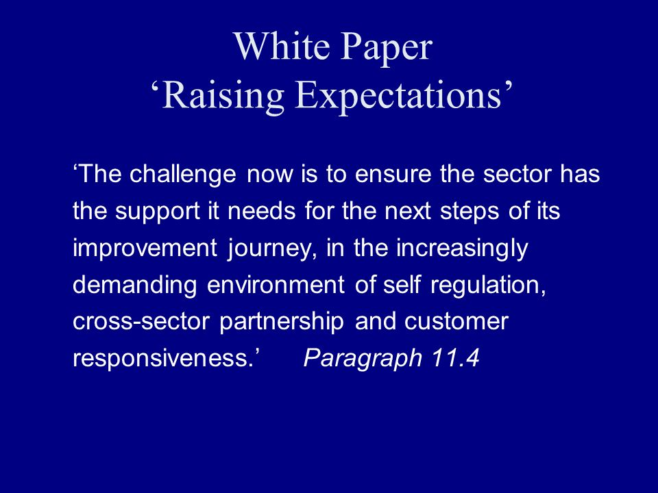 White Paper Raising Expectations The challenge now is to ensure the sector has the support it needs for the next steps of its improvement journey, in the increasingly demanding environment of self regulation, cross-sector partnership and customer responsiveness.Paragraph 11.4