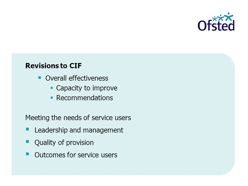 Revisions to CIF Overall effectiveness Capacity to improve Recommendations Meeting the needs of service users Leadership and management Quality of provision Outcomes for service users