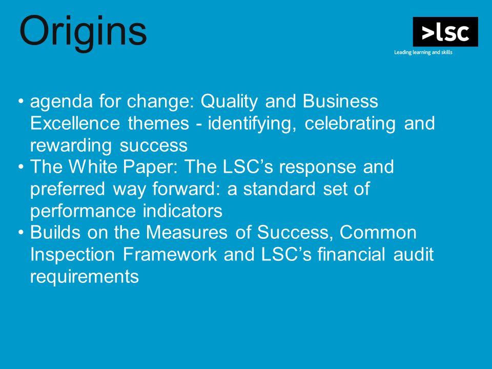 Origins agenda for change: Quality and Business Excellence themes - identifying, celebrating and rewarding success The White Paper: The LSCs response and preferred way forward: a standard set of performance indicators Builds on the Measures of Success, Common Inspection Framework and LSCs financial audit requirements