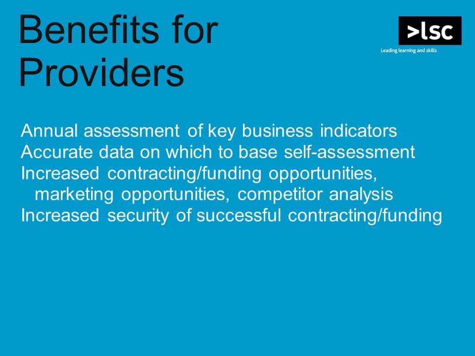 Benefits for Providers Annual assessment of key business indicators Accurate data on which to base self-assessment Increased contracting/funding opportunities, marketing opportunities, competitor analysis Increased security of successful contracting/funding