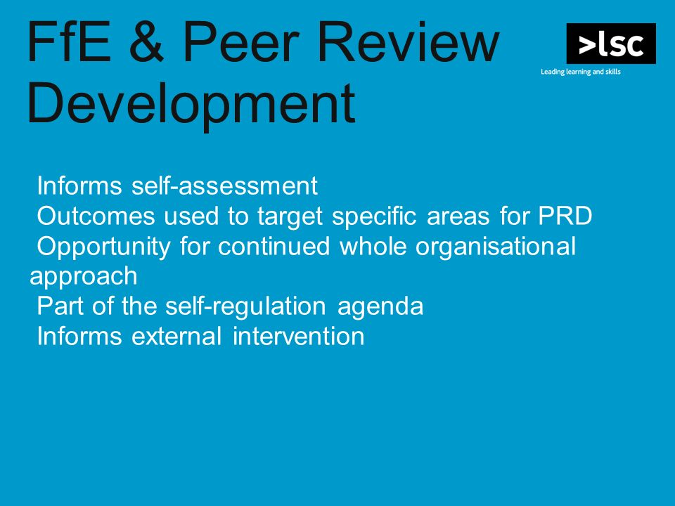 FfE & Peer Review Development Informs self-assessment Outcomes used to target specific areas for PRD Opportunity for continued whole organisational approach Part of the self-regulation agenda Informs external intervention