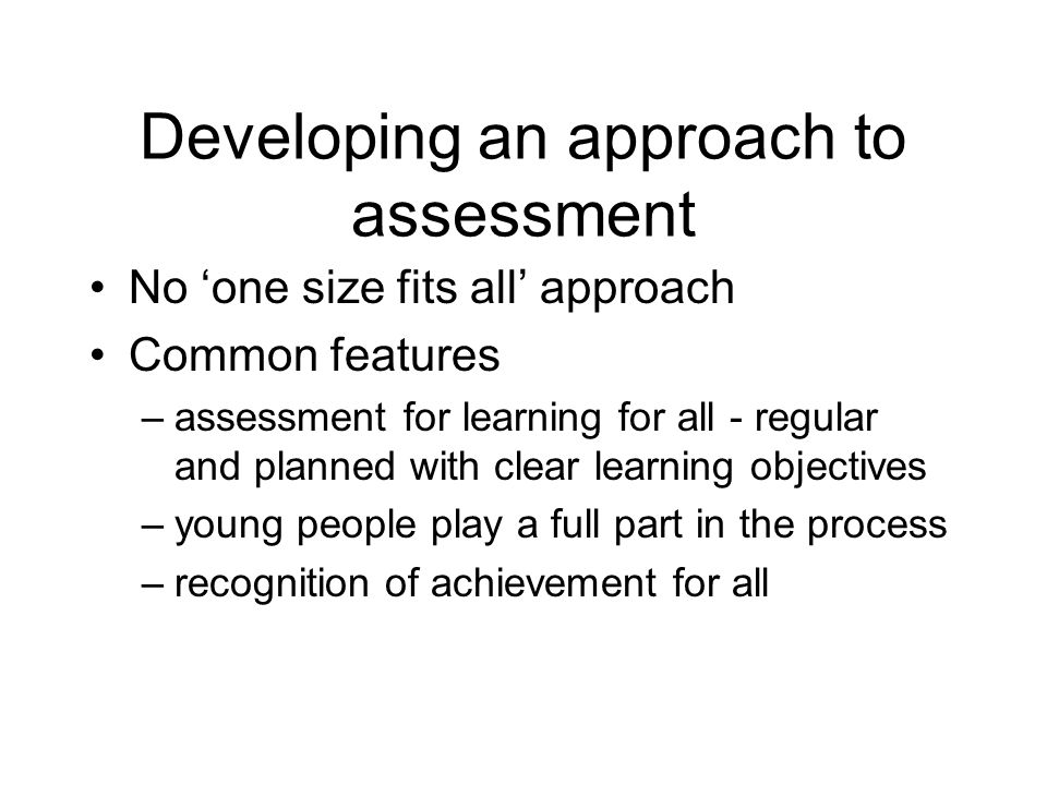 Developing an approach to assessment No one size fits all approach Common features –assessment for learning for all - regular and planned with clear learning objectives –young people play a full part in the process –recognition of achievement for all