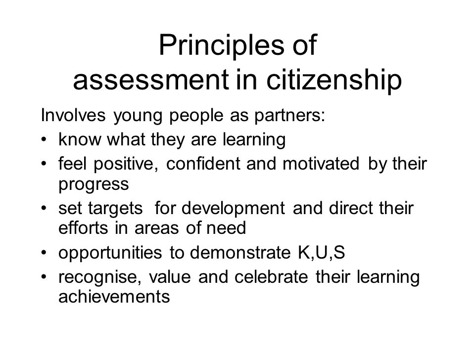 Principles of assessment in citizenship Involves young people as partners: know what they are learning feel positive, confident and motivated by their progress set targets for development and direct their efforts in areas of need opportunities to demonstrate K,U,S recognise, value and celebrate their learning achievements