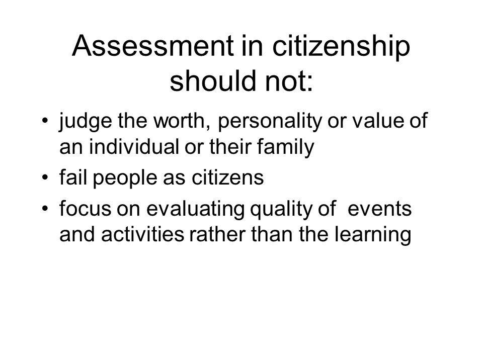 Assessment in citizenship should not: judge the worth, personality or value of an individual or their family fail people as citizens focus on evaluating quality of events and activities rather than the learning