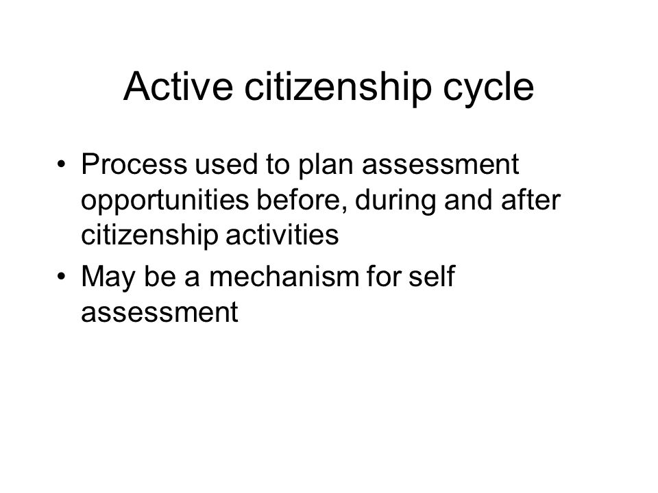 Active citizenship cycle Process used to plan assessment opportunities before, during and after citizenship activities May be a mechanism for self assessment
