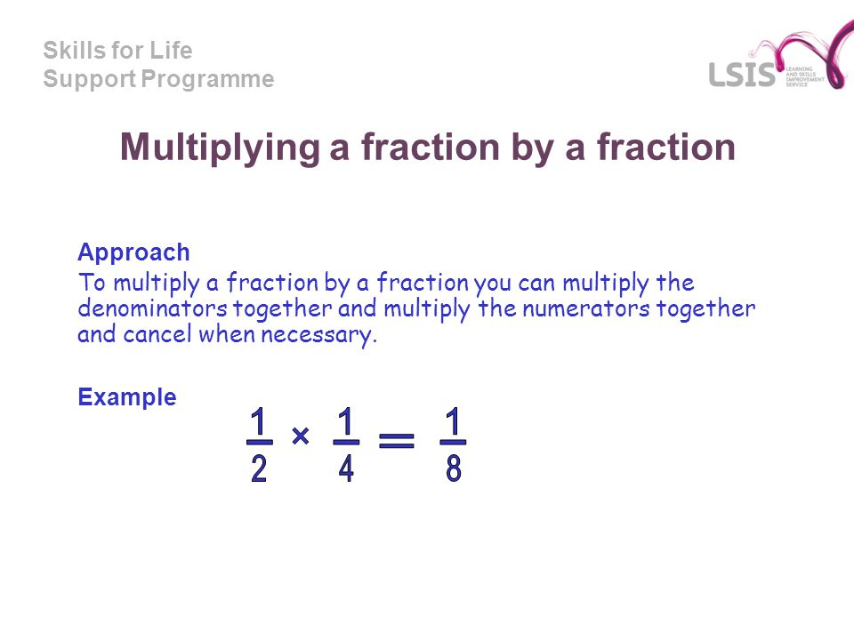Skills for Life Support Programme Multiplying a fraction by a fraction Approach To multiply a fraction by a fraction you can multiply the denominators together and multiply the numerators together and cancel when necessary.