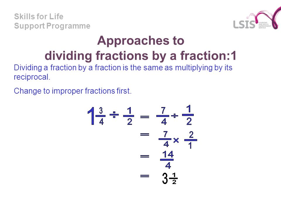 Skills for Life Support Programme Approaches to dividing fractions by a fraction:1 Dividing a fraction by a fraction is the same as multiplying by its reciprocal.