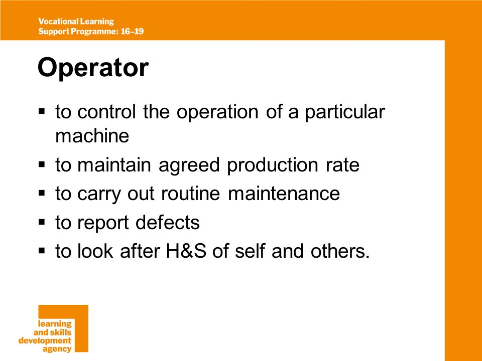 Operator to control the operation of a particular machine to maintain agreed production rate to carry out routine maintenance to report defects to look after H&S of self and others.