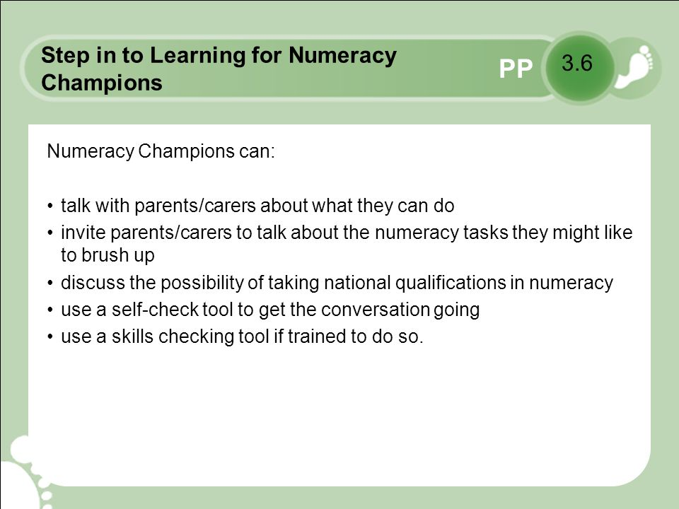 PP Step in to Learning for Numeracy Champions Numeracy Champions can: talk with parents/carers about what they can do invite parents/carers to talk about the numeracy tasks they might like to brush up discuss the possibility of taking national qualifications in numeracy use a self-check tool to get the conversation going use a skills checking tool if trained to do so.