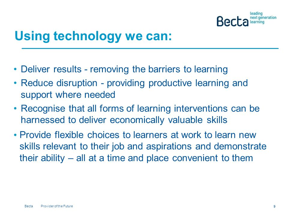 Becta Provider of the Future 9 Using technology we can: Deliver results - removing the barriers to learning Reduce disruption - providing productive learning and support where needed Recognise that all forms of learning interventions can be harnessed to deliver economically valuable skills Provide flexible choices to learners at work to learn new skills relevant to their job and aspirations and demonstrate their ability – all at a time and place convenient to them