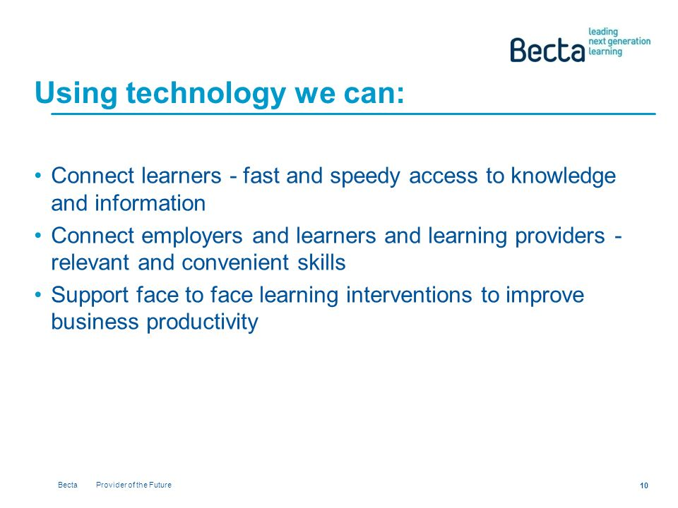 Becta Provider of the Future 10 Using technology we can: Connect learners - fast and speedy access to knowledge and information Connect employers and learners and learning providers - relevant and convenient skills Support face to face learning interventions to improve business productivity