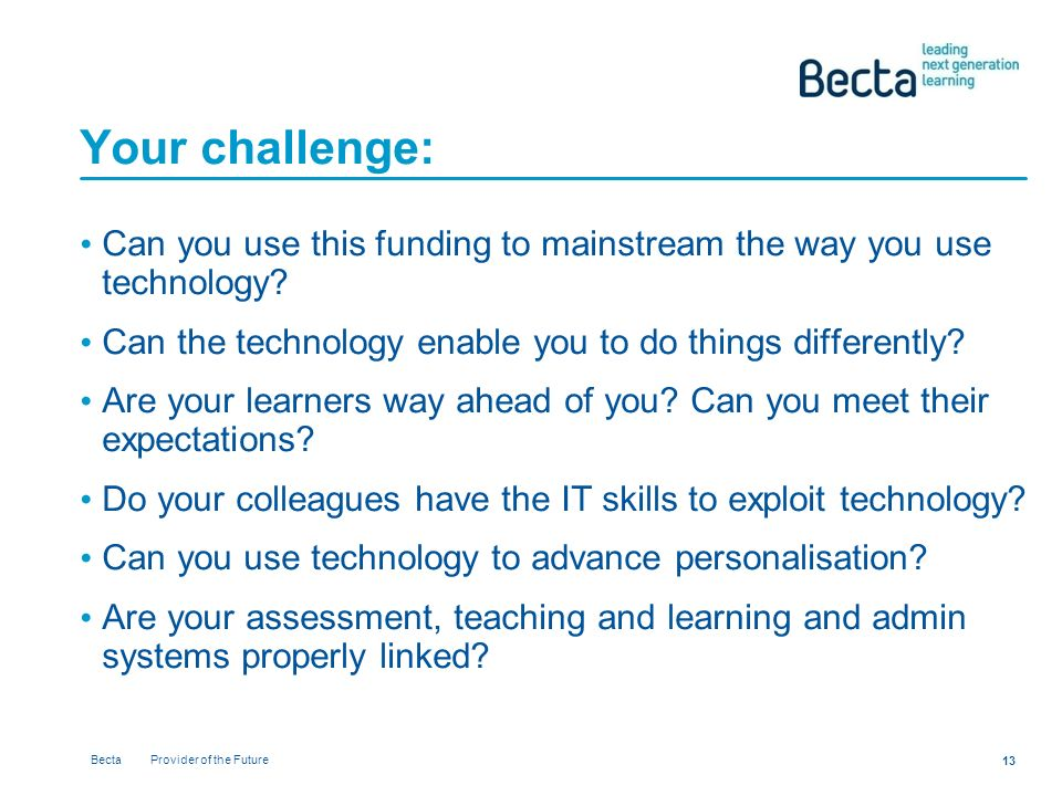 Becta Provider of the Future 13 Your challenge: Can you use this funding to mainstream the way you use technology.