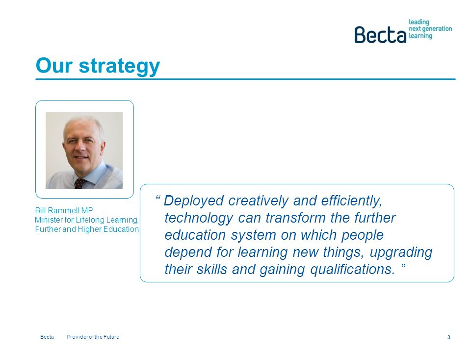 Becta Provider of the Future 3 Our strategy Deployed creatively and efficiently, technology can transform the further education system on which people depend for learning new things, upgrading their skills and gaining qualifications.