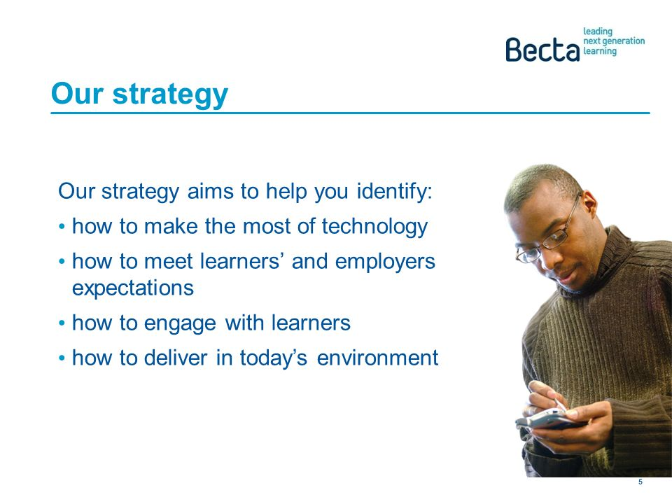 Becta Provider of the Future 5 Our strategy Our strategy aims to help you identify: how to make the most of technology how to meet learners and employers expectations how to engage with learners how to deliver in todays environment