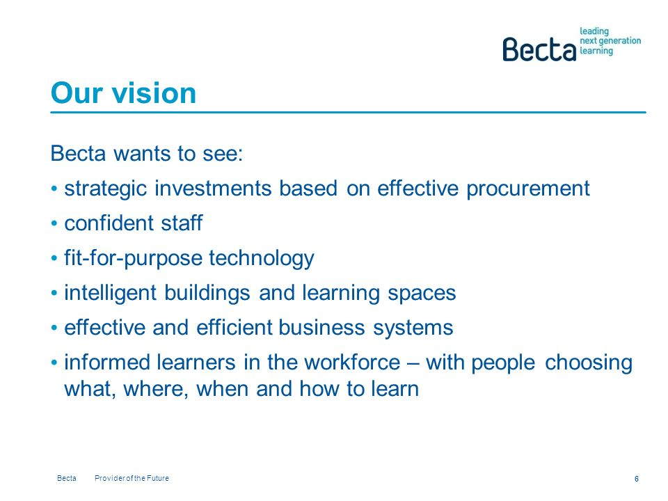 Becta Provider of the Future 6 Our vision Becta wants to see: strategic investments based on effective procurement confident staff fit-for-purpose technology intelligent buildings and learning spaces effective and efficient business systems informed learners in the workforce – with people choosing what, where, when and how to learn