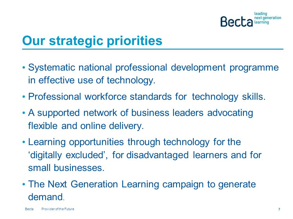 Becta Provider of the Future 7 Our strategic priorities Systematic national professional development programme in effective use of technology.