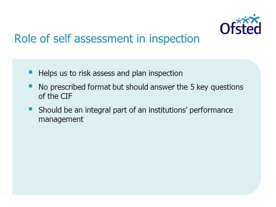 Role of self assessment in inspection Helps us to risk assess and plan inspection No prescribed format but should answer the 5 key questions of the CIF Should be an integral part of an institutions performance management