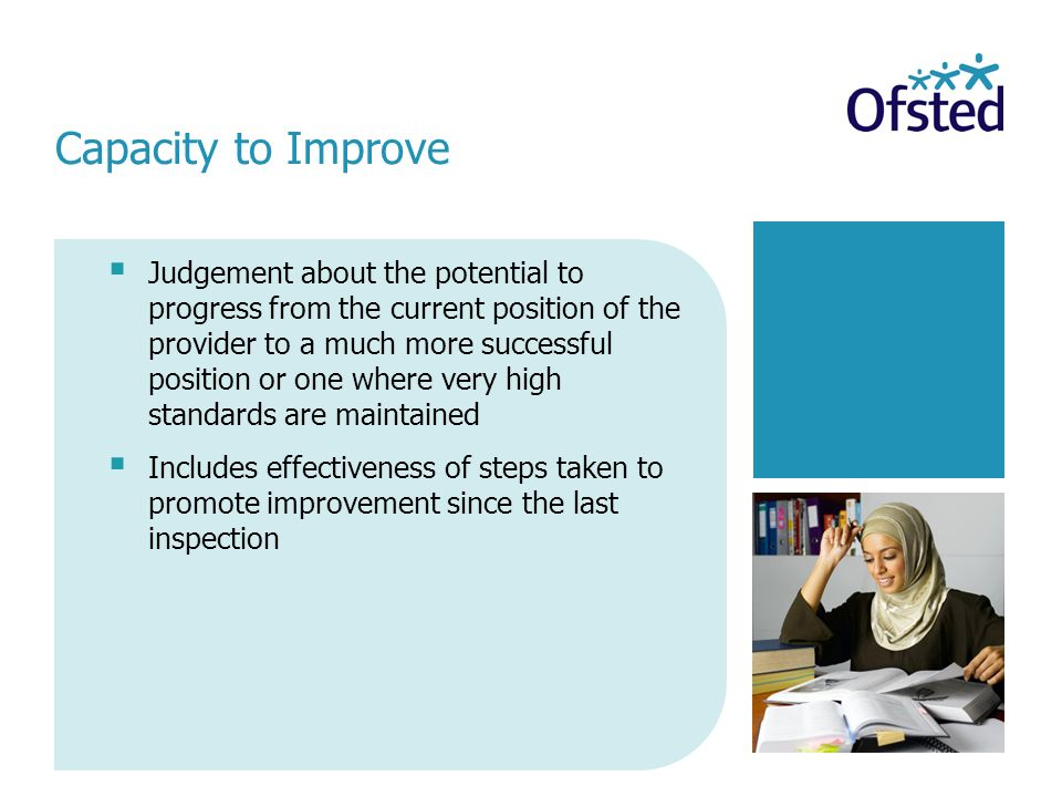Judgement about the potential to progress from the current position of the provider to a much more successful position or one where very high standards are maintained Includes effectiveness of steps taken to promote improvement since the last inspection Capacity to Improve