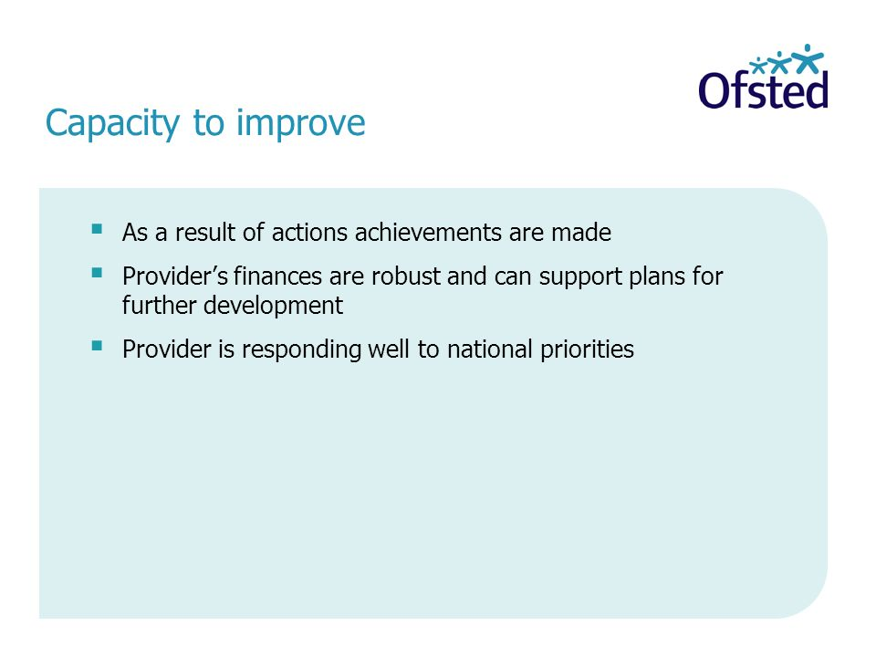 Capacity to improve As a result of actions achievements are made Providers finances are robust and can support plans for further development Provider is responding well to national priorities