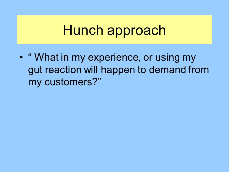 Hunch approach What in my experience, or using my gut reaction will happen to demand from my customers