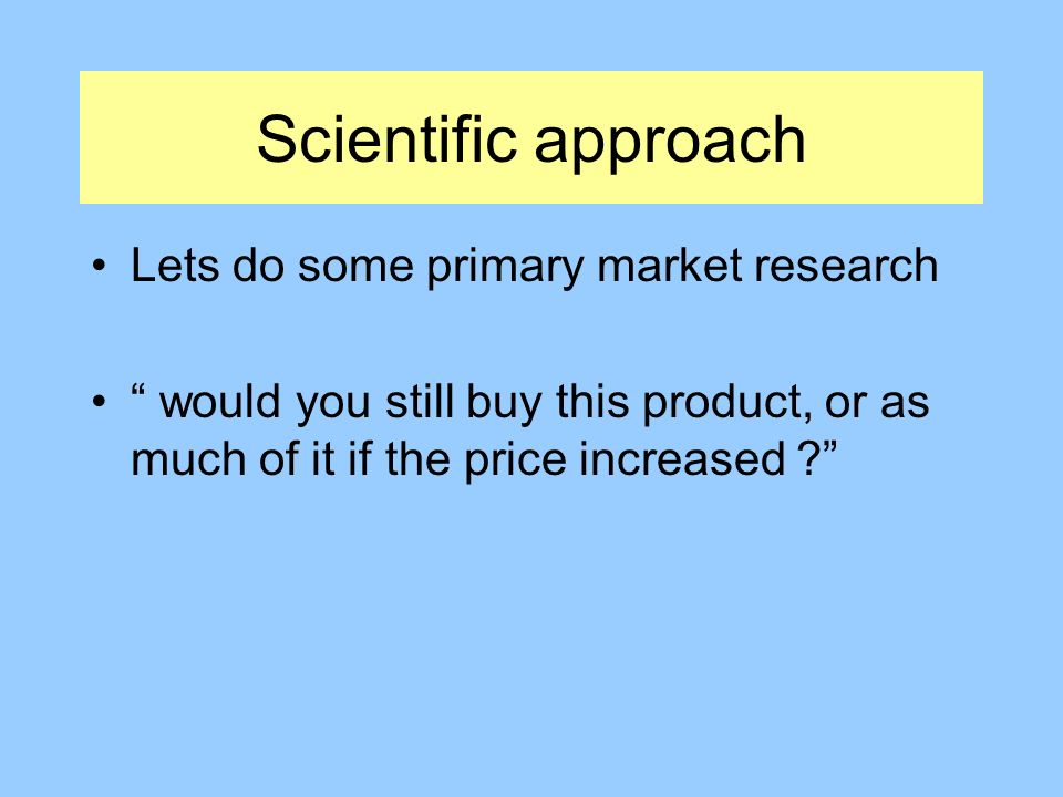 Scientific approach Lets do some primary market research would you still buy this product, or as much of it if the price increased
