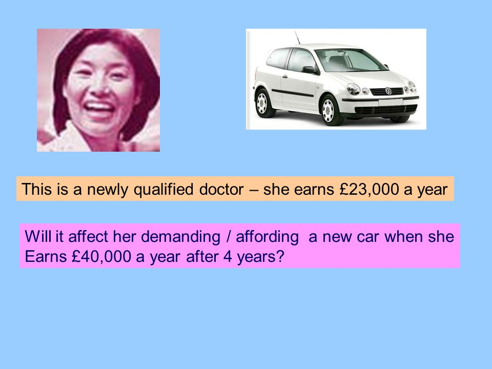 This is a newly qualified doctor – she earns £23,000 a year Will it affect her demanding / affording a new car when she Earns £40,000 a year after 4 years