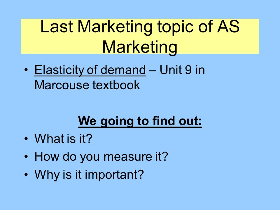 Last Marketing topic of AS Marketing Elasticity of demand – Unit 9 in Marcouse textbook We going to find out: What is it.