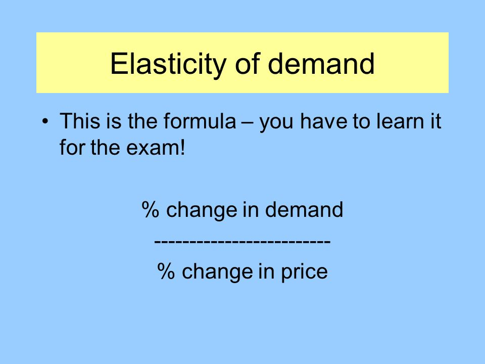 Elasticity of demand This is the formula – you have to learn it for the exam.