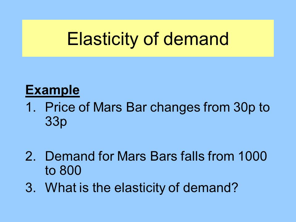 Elasticity of demand Example 1.Price of Mars Bar changes from 30p to 33p 2.Demand for Mars Bars falls from 1000 to 800 3.What is the elasticity of demand