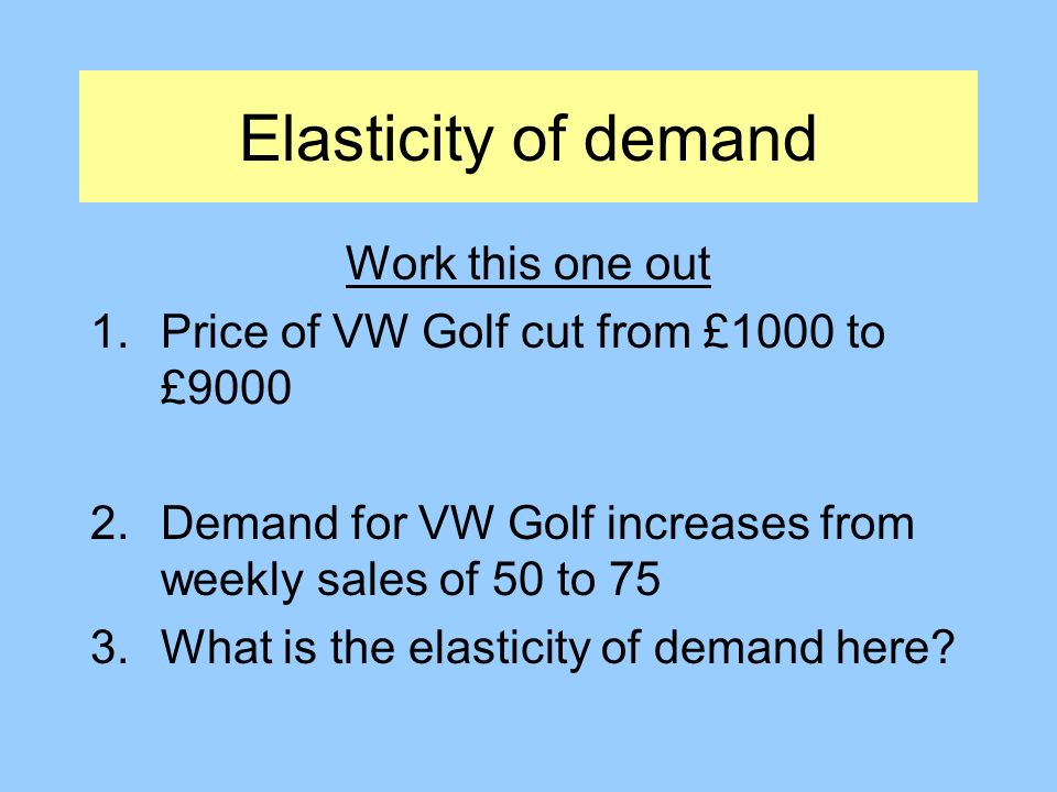 Elasticity of demand Work this one out 1.Price of VW Golf cut from £1000 to £9000 2.Demand for VW Golf increases from weekly sales of 50 to 75 3.What is the elasticity of demand here