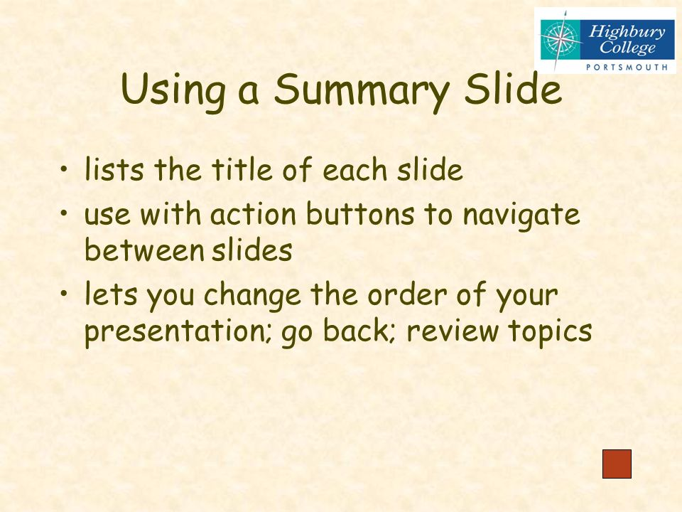 Presenting your Slide Show Changing the order of slides Producing a Summary Slide the topics below will not be covered in the lesson - see handout for notes Animations and transitions Custom animations Saving as a PowerPoint Show