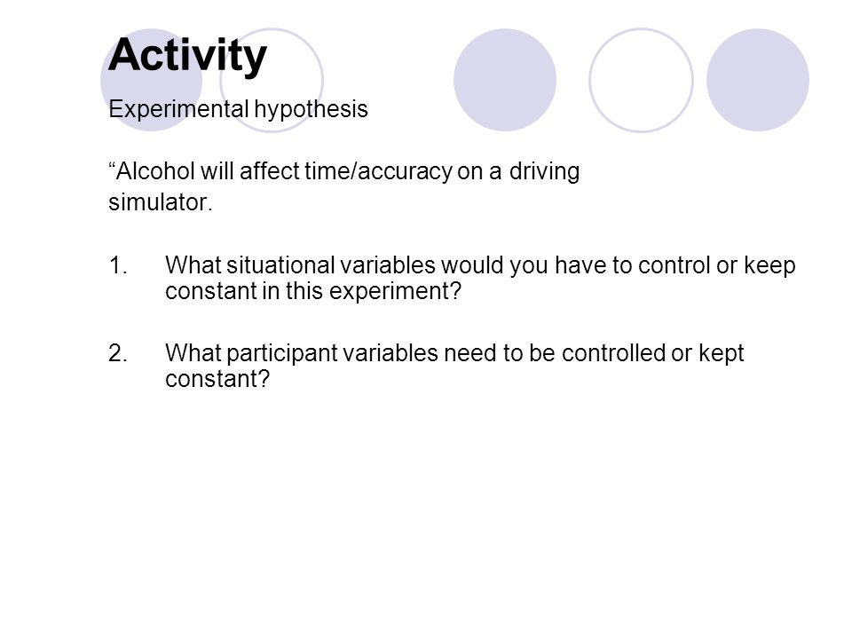 Activity Experimental hypothesis Alcohol will affect time/accuracy on a driving simulator.