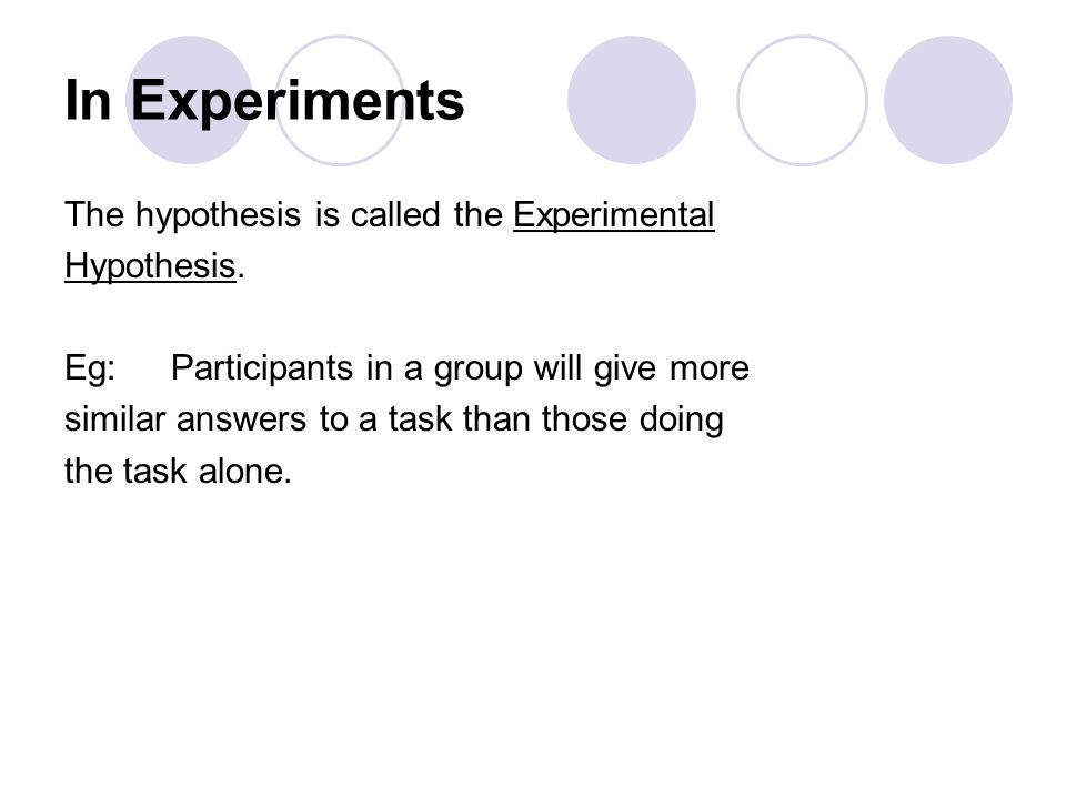 In Experiments The hypothesis is called the Experimental Hypothesis.