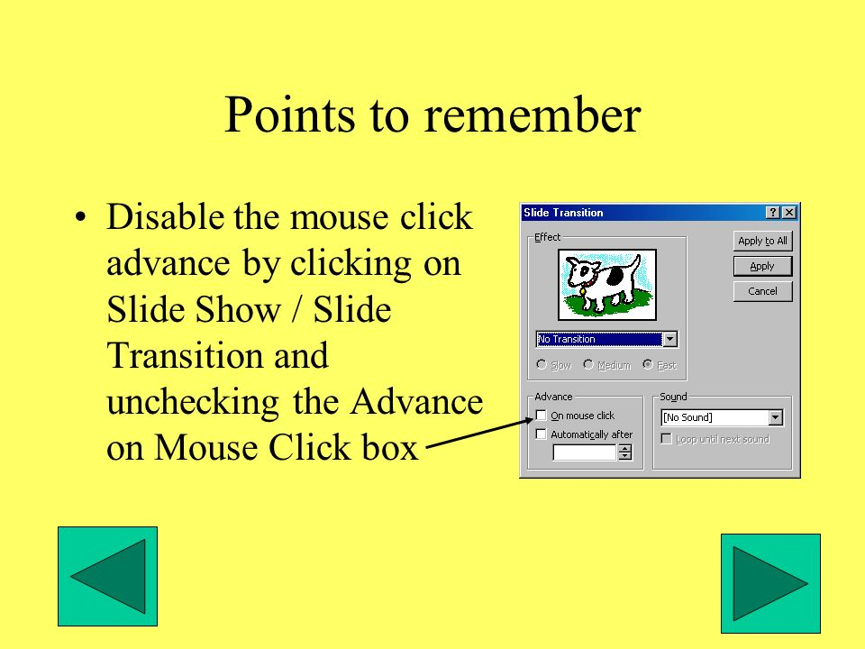 Points to remember Disable the mouse click advance by clicking on Slide Show / Slide Transition and unchecking the Advance on Mouse Click box
