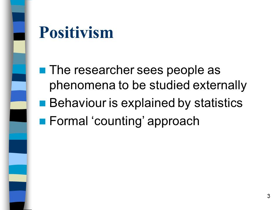 3 Positivism The researcher sees people as phenomena to be studied externally Behaviour is explained by statistics Formal counting approach