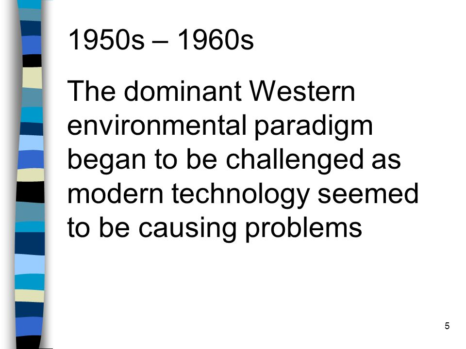 5 1950s – 1960s The dominant Western environmental paradigm began to be challenged as modern technology seemed to be causing problems