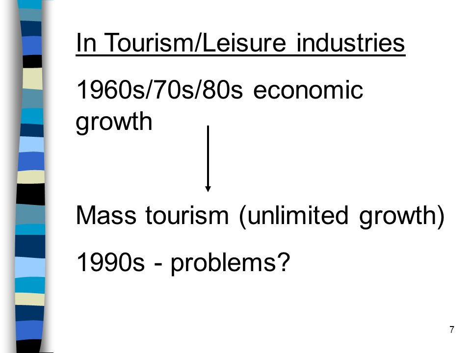 7 In Tourism/Leisure industries 1960s/70s/80s economic growth Mass tourism (unlimited growth) 1990s - problems