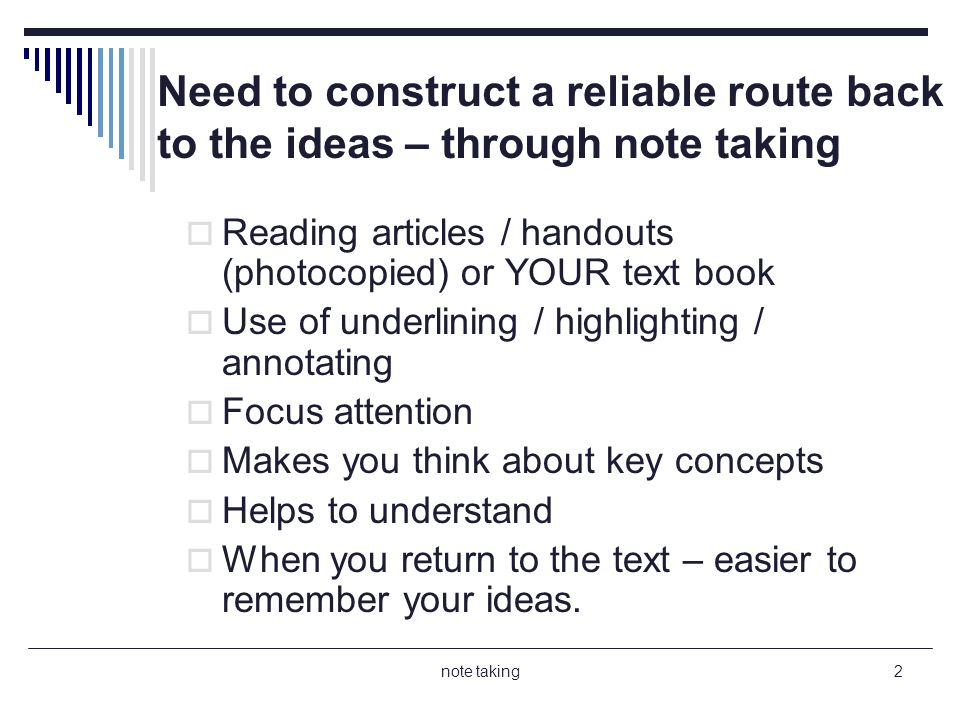 note taking2 Need to construct a reliable route back to the ideas – through note taking Reading articles / handouts (photocopied) or YOUR text book Use of underlining / highlighting / annotating Focus attention Makes you think about key concepts Helps to understand When you return to the text – easier to remember your ideas.