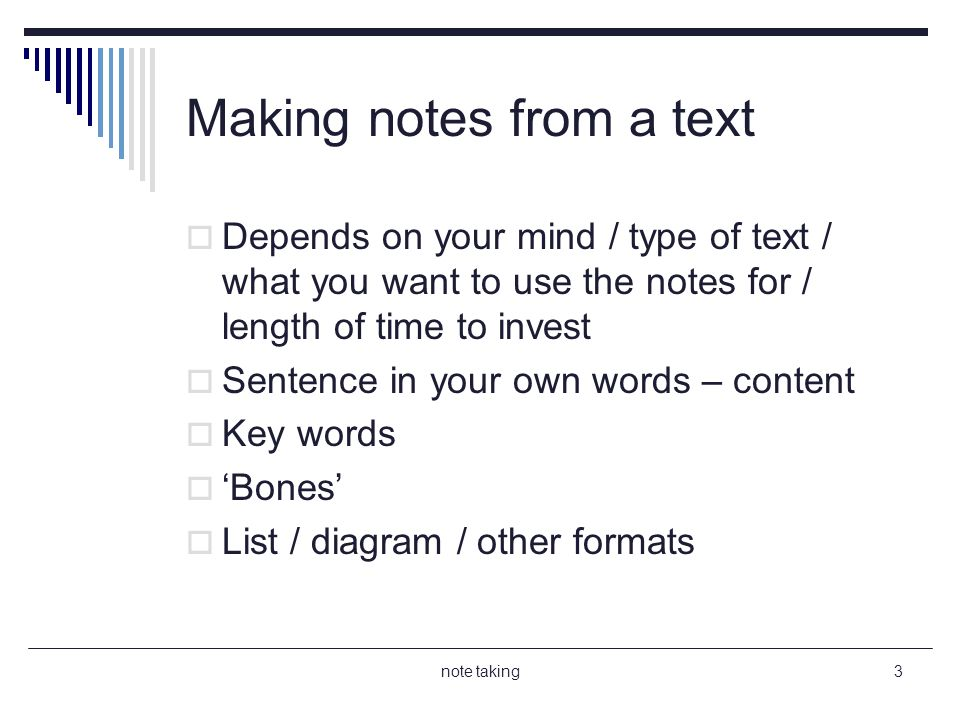 note taking3 Making notes from a text Depends on your mind / type of text / what you want to use the notes for / length of time to invest Sentence in your own words – content Key words Bones List / diagram / other formats