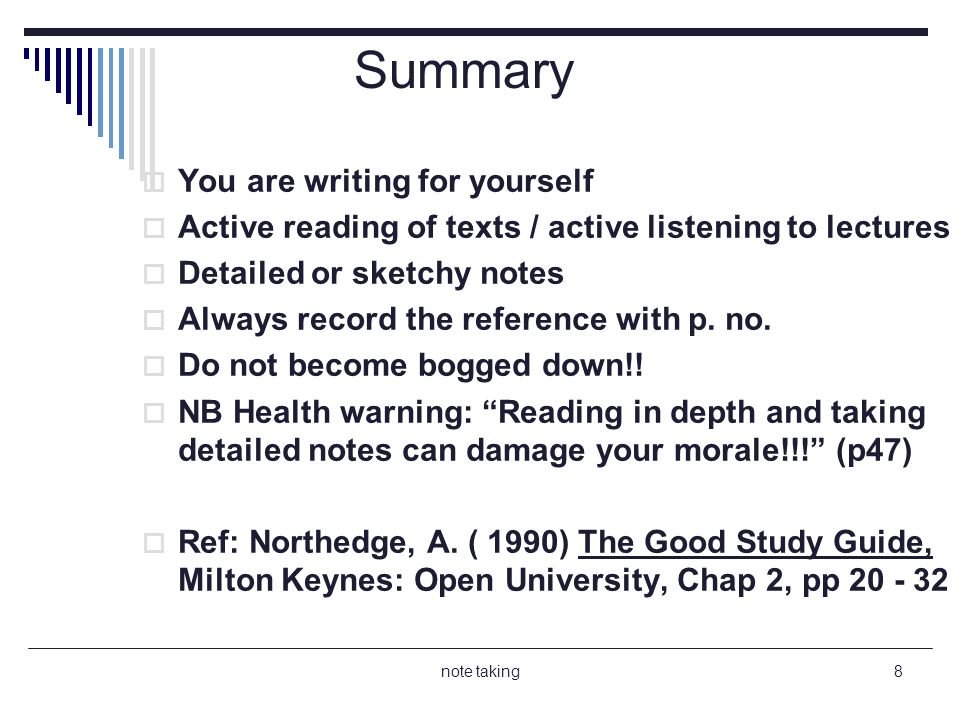 note taking8 Summary You are writing for yourself Active reading of texts / active listening to lectures Detailed or sketchy notes Always record the reference with p.