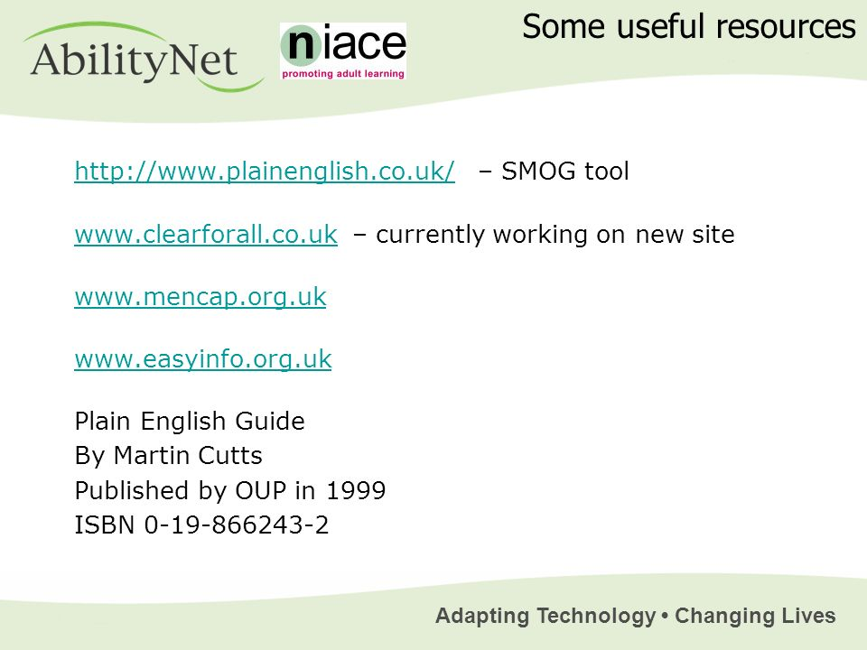 Adapting Technology Changing Lives http://www.plainenglish.co.uk/http://www.plainenglish.co.uk/ – SMOG tool www.clearforall.co.ukwww.clearforall.co.uk – currently working on new site www.mencap.org.uk www.easyinfo.org.uk Plain English Guide By Martin Cutts Published by OUP in 1999 ISBN 0-19-866243-2 Some useful resources