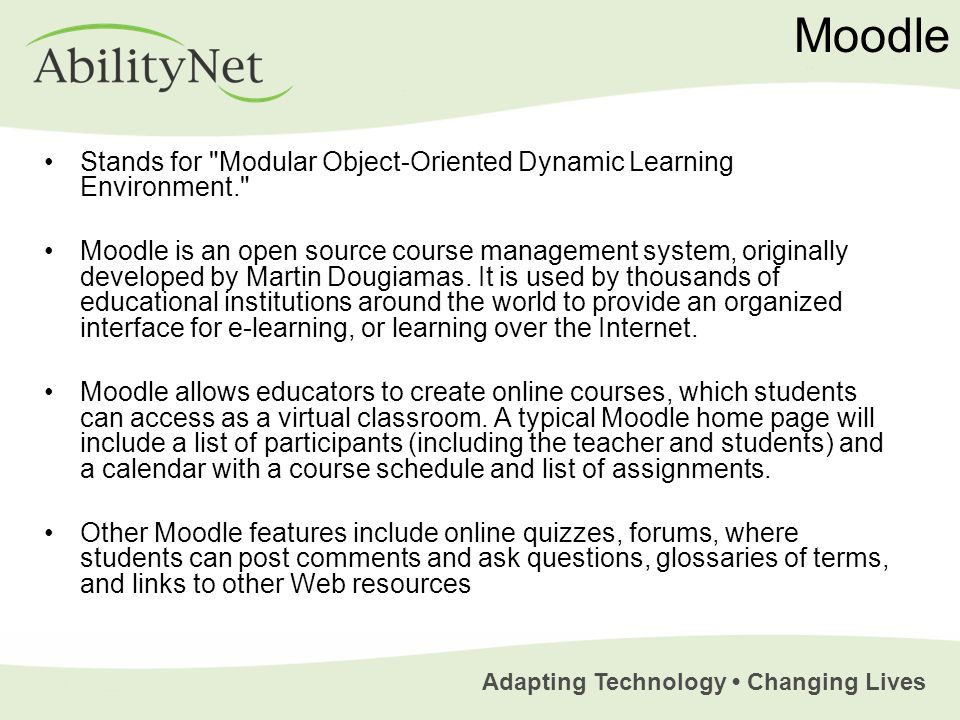 Adapting Technology Changing Lives Moodle Stands for Modular Object-Oriented Dynamic Learning Environment. Moodle is an open source course management system, originally developed by Martin Dougiamas.