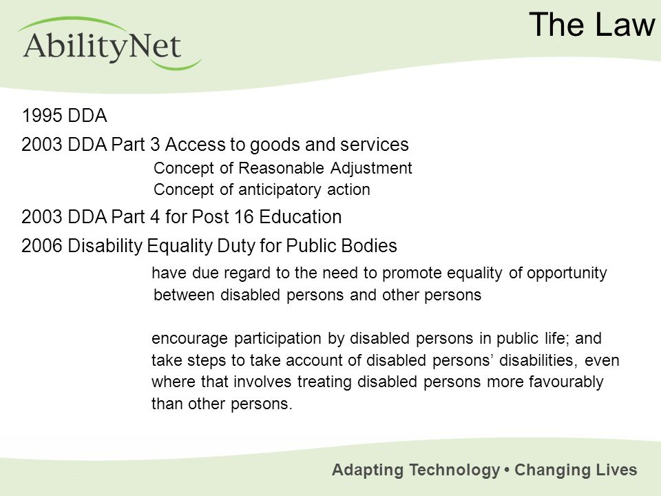 Adapting Technology Changing Lives The Law 1995 DDA 2003 DDA Part 3 Access to goods and services Concept of Reasonable Adjustment Concept of anticipatory action 2003 DDA Part 4 for Post 16 Education 2006 Disability Equality Duty for Public Bodies have due regard to the need to promote equality of opportunity between disabled persons and other persons encourage participation by disabled persons in public life; and take steps to take account of disabled persons disabilities, even where that involves treating disabled persons more favourably than other persons.