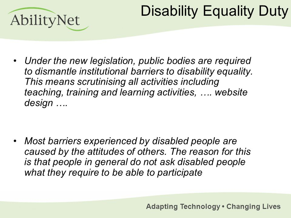 Adapting Technology Changing Lives Disability Equality Duty Under the new legislation, public bodies are required to dismantle institutional barriers to disability equality.